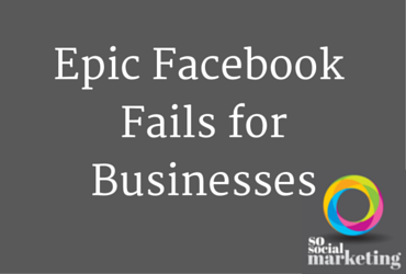 Epic Facebook Fails for Businesses